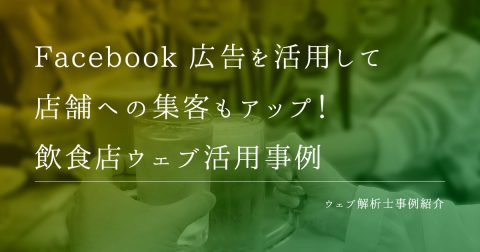 Facebook広告を活用して店舗への集客もアップ!飲食店ウェブ活用事例